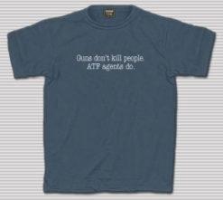 Guns Don't Kill People. ATF Agents Do - Blue T-Shirt