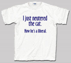 I Just Neutered the Cat. Now He's a Liberal T-Shirt