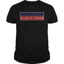 Hillary Clinton Killed My Friends shirt