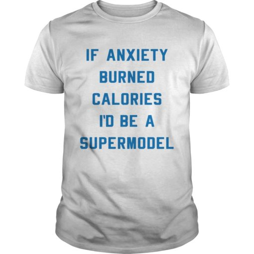 If anxiety burned calories Id be a supermodel shirt
