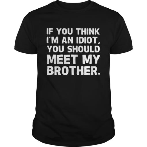 If You Im An Idiot You Should Meet My Brother shirt