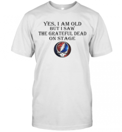Yes I Am Old But I Saw The Grateful Dead On Stage T-Shirt